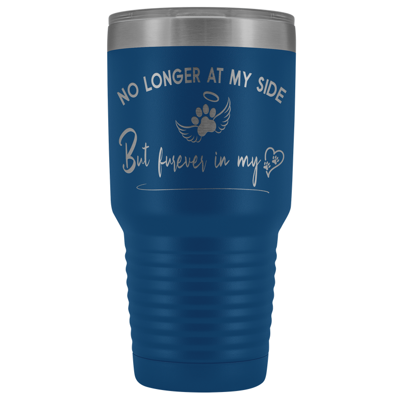 No Longer at my Side Furever in my Heart Memorial 30 oz Tumbler