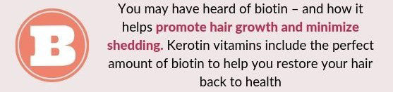 YOU MAY HAVE HEARD OF BIOTIN - AND HOW IT PROMOTES HAIR GROWTH AND MINIMIZES SHEDDING. KEROTIN VITAMINS INCLUDE THE PERFECT AMOUNT OF BIOTIN TO HELP YOU RESTORE YOUR HAIR BACK TO HEALTH