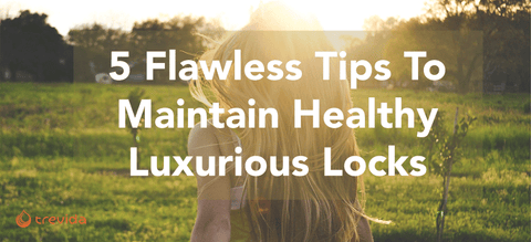 5 Flawless Tips For Maintaining Healthy, Luxurious Locks