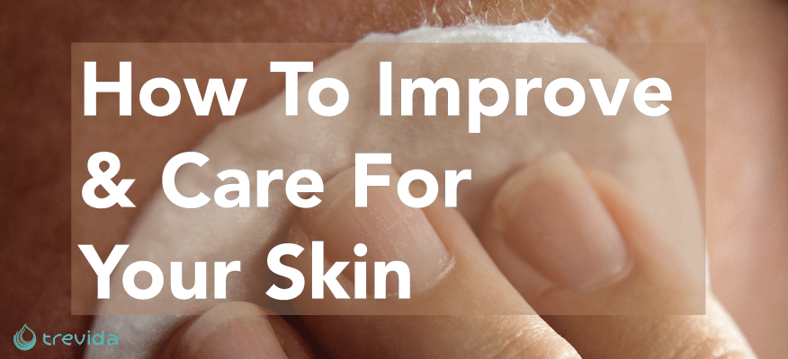 How To Improve & Care For Your Skin