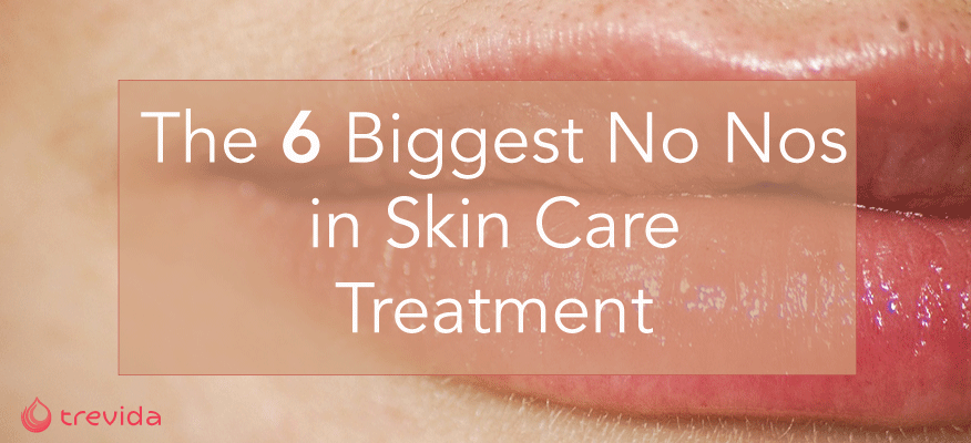 The Biggest No Nos in Skin Care Treatment
