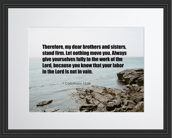 1 Corinthians 15:58 Therefore My Dear Poster, Print, Picture or Framed Photograph