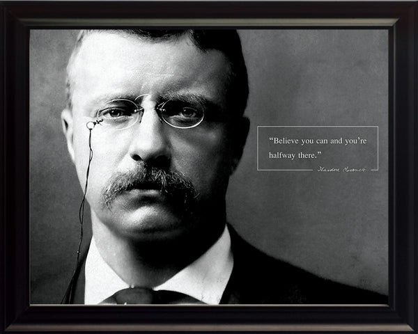 "Theodore Teddy Roosevelt - Photo, Picture, Poster or Framed Famous Quote ""Believe you can and you're halfway there"""