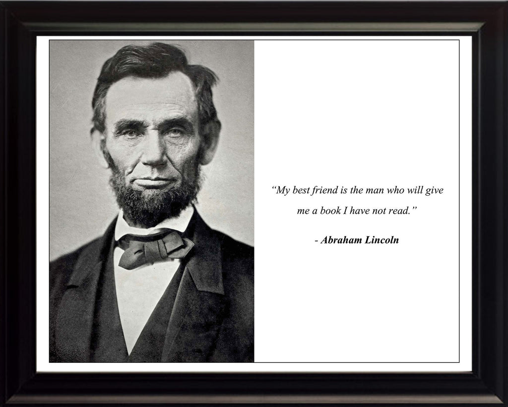 "Abraham Lincoln - Photo, Picture, Poster or Framed Famous Quote ""My best friend is the man who will give me a book I have not read."""