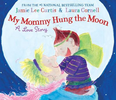 MY MOMMY HUNG THE MOON, A LOVE STORY BY JAMIE LEE CURTIS AND LAURA CORNELL (Hardback)