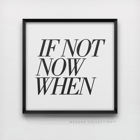 If not now when, typography quote art print, inspirational motivational black and white poster