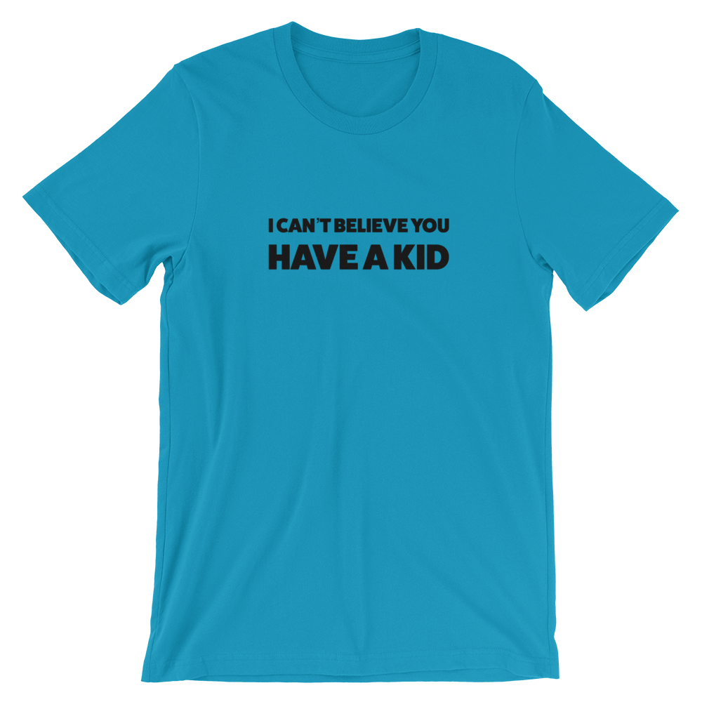 I can't believe you have a kid Short-Sleeve Unisex T-Shirt (Multiple Colors)