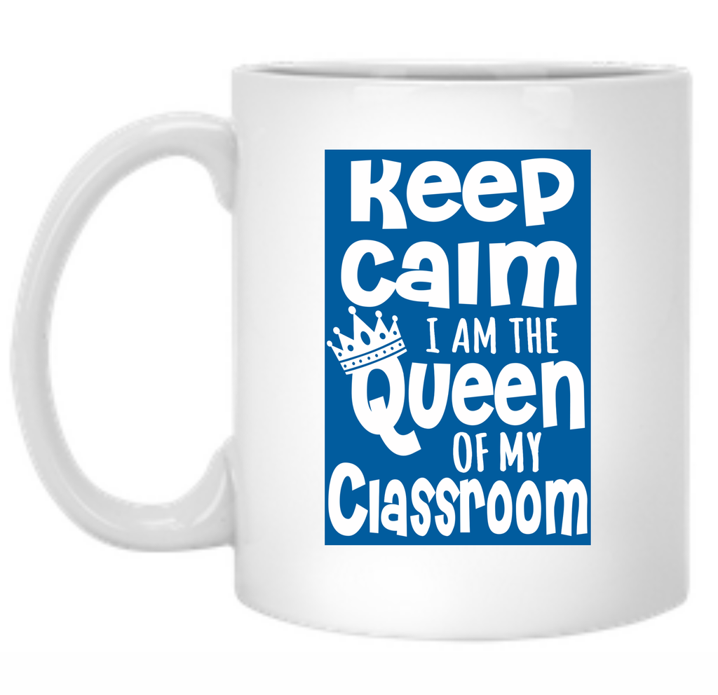 Keep Calm I Am The Queen Of My Classroom 11 oz. Mug - TeachersLoungeShop