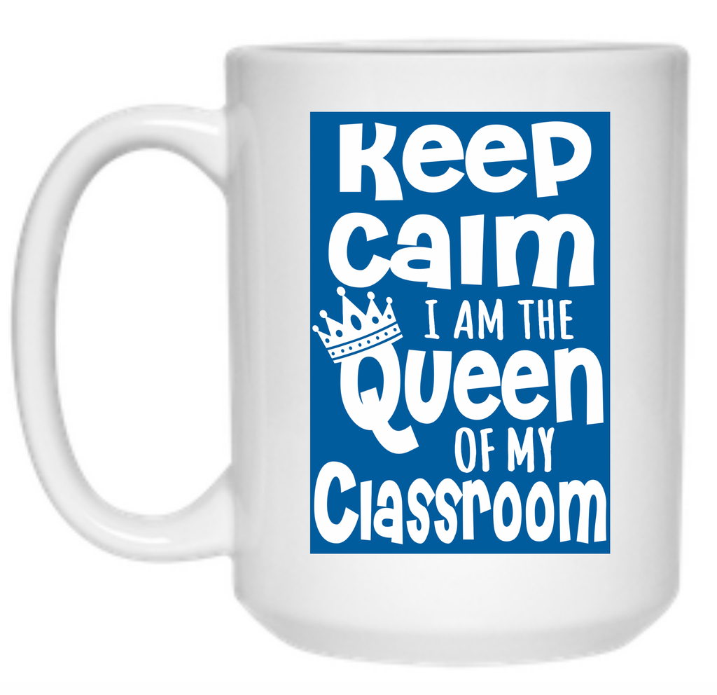 Keep Calm I Am The Queen Of My Classroom Mug - 15oz - TeachersLoungeShop