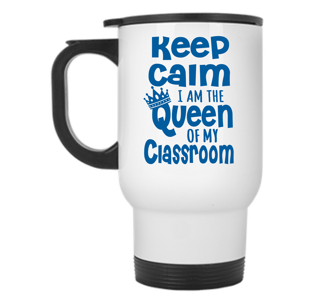 Keep Calm I Am The Queen Of My Classroom Travel Mug - TeachersLoungeShop