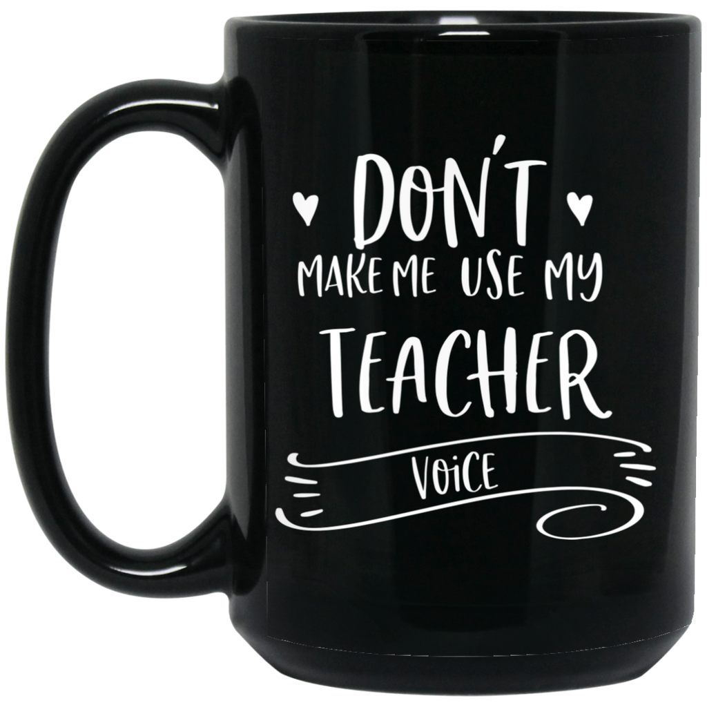 Don't Make Me use my Teacher  voice 15 oz. Black Mug