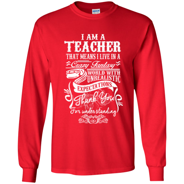 I Am a Teacher That Means I Live in a Crazy Fantasy World with Unrealistic ExpectationsLS Ultra Cotton Tshirt - TeachersLoungeShop - 4