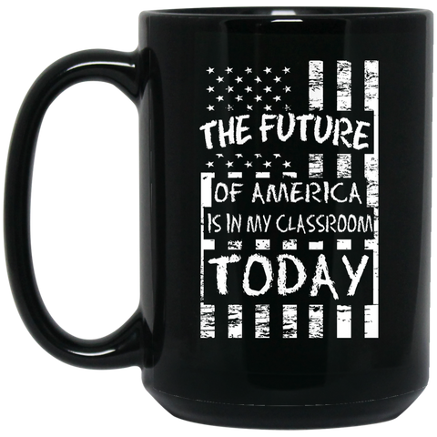 The Future of America is in my classroom today  Black  15 oz. Mug