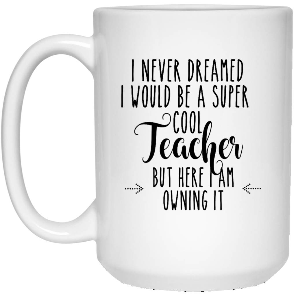 I never dreamed I would be a super cool Teacher but here i am owning it  15 oz. White Mug