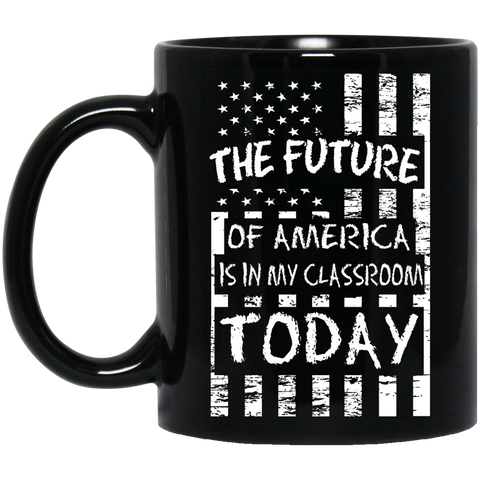 The Future of America is in my classroom today  Black 11 oz. Mug