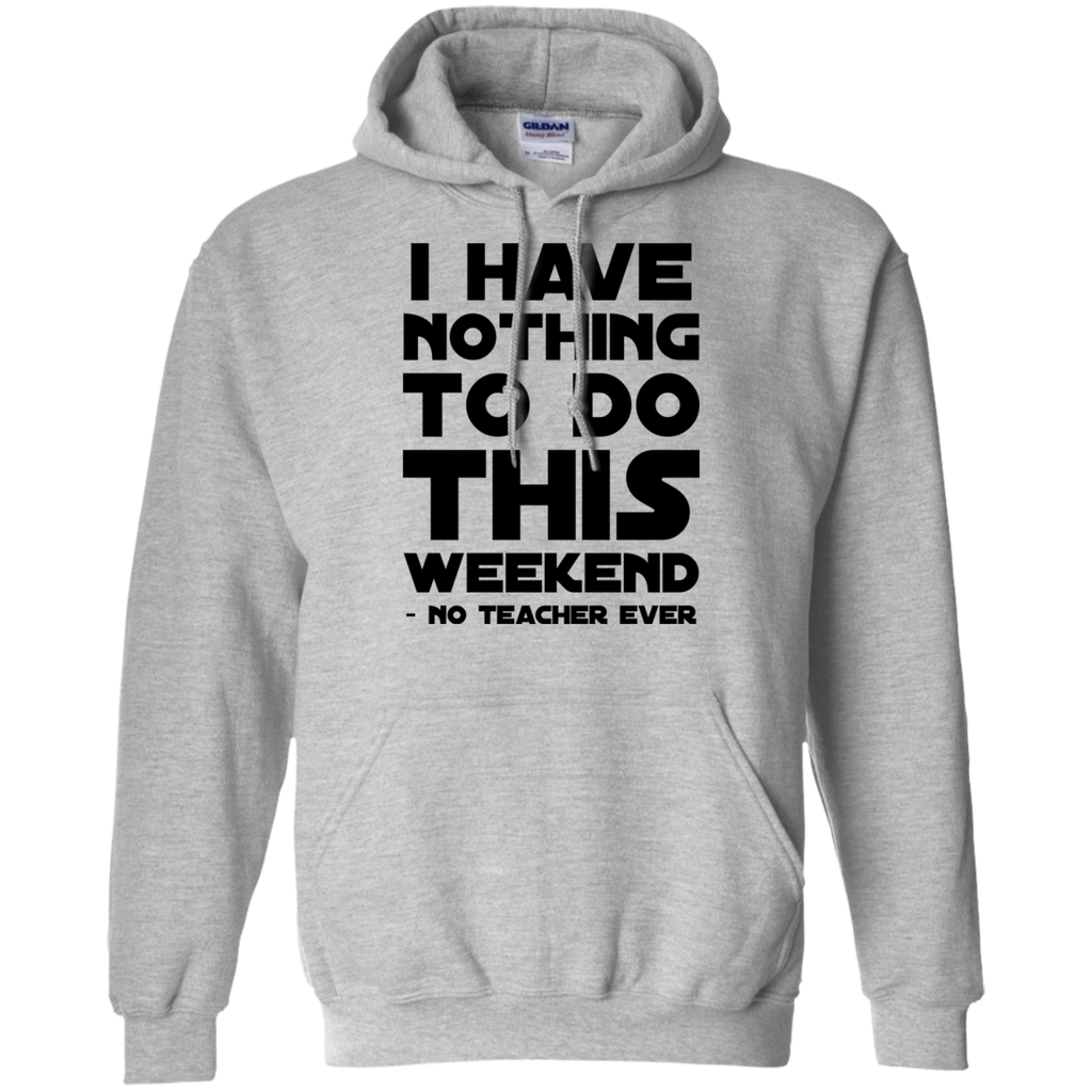 I have nothing to do this weekend no teacher ever  Hoodie