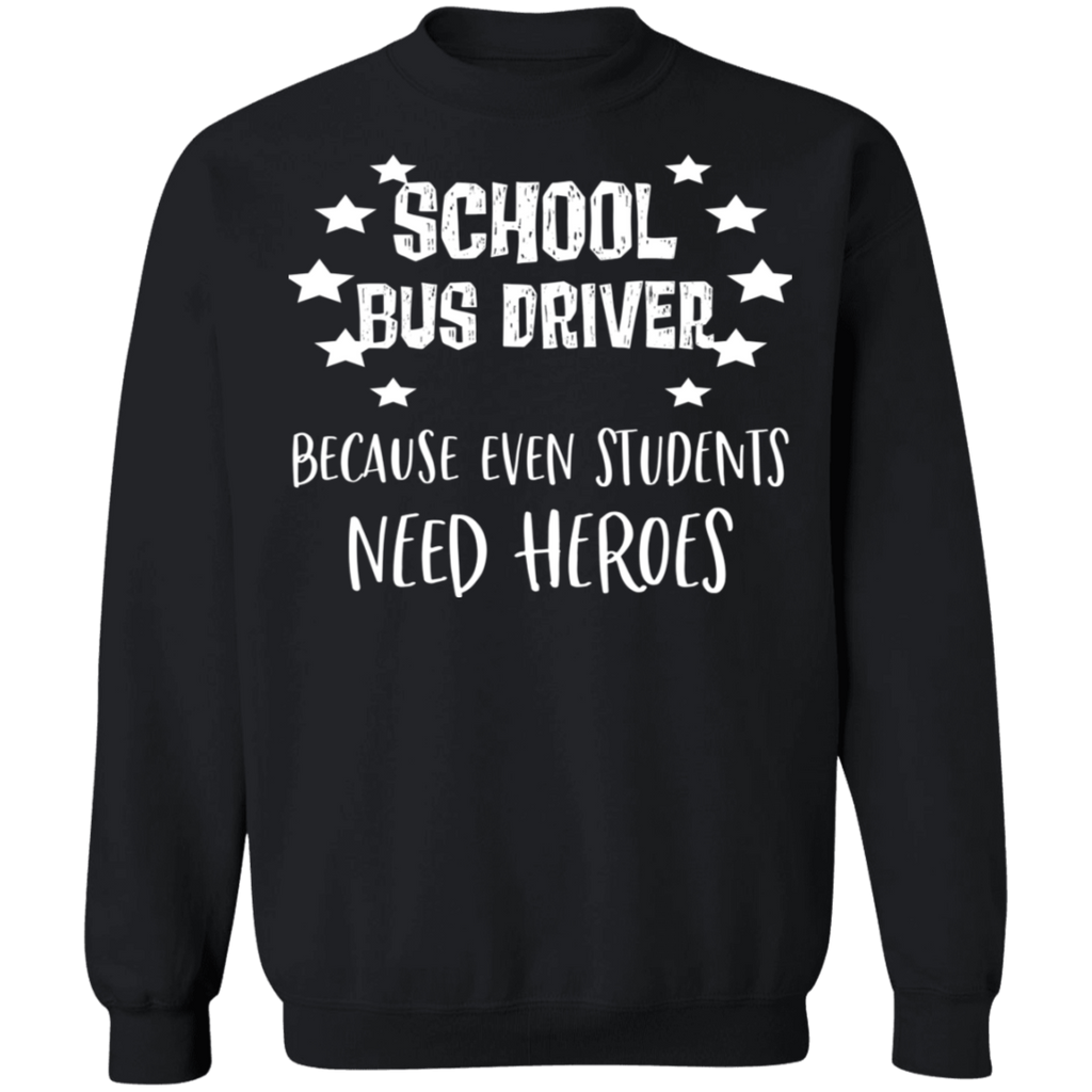 School Bus Driver because even students need heroes .  Crewneck Pullover Sweatshirt  8 oz.