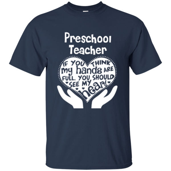 Preschool Teacher If You Think My Hands Are Full You Should See My Heart Cotton T-Shirt - TeachersLoungeShop - 11