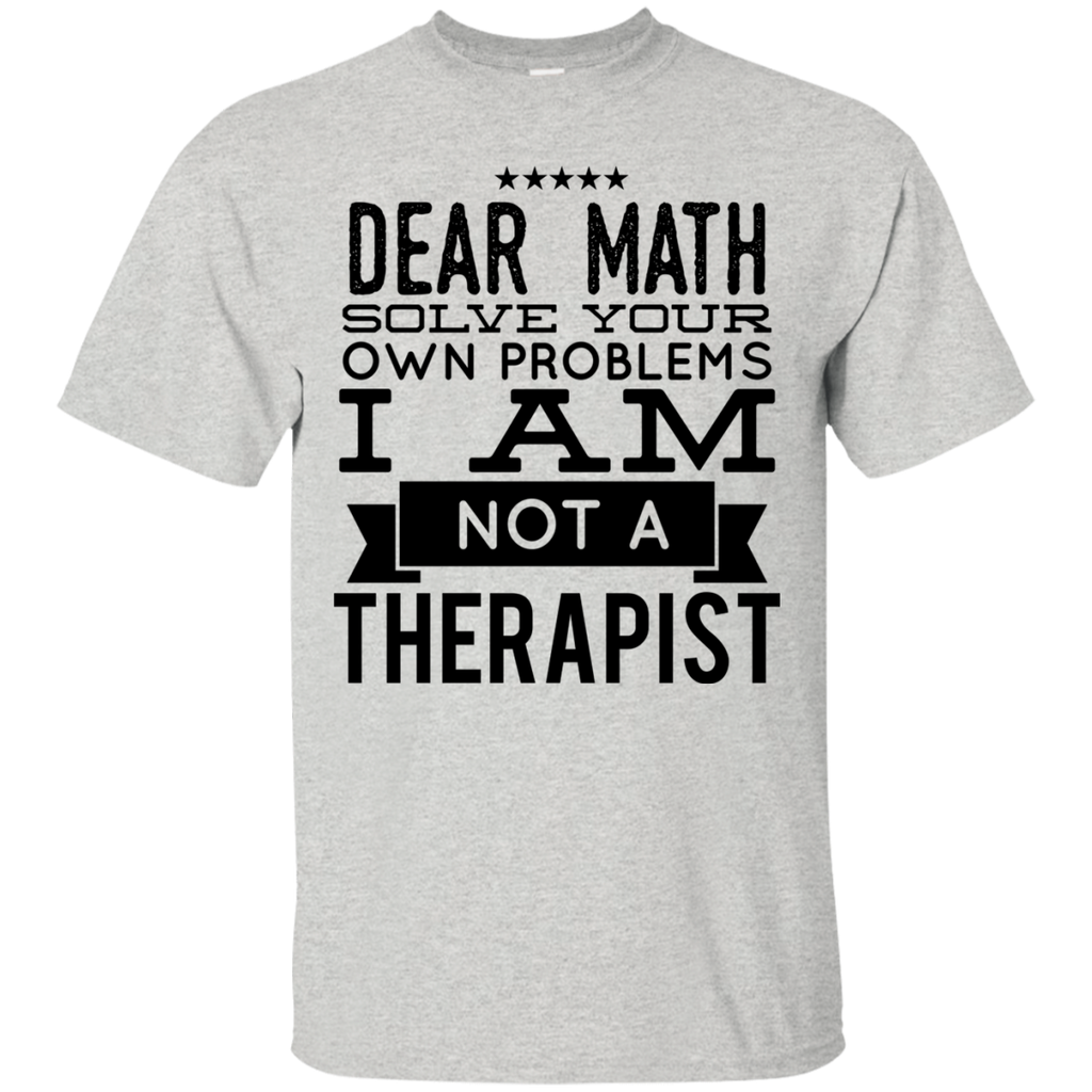 Dear Math Solve your own problems I am not a Therapist  T-Shirt