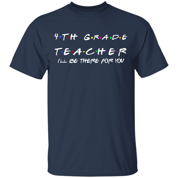 4th Grade Teacher .  I'll be there for you . T-Shirt