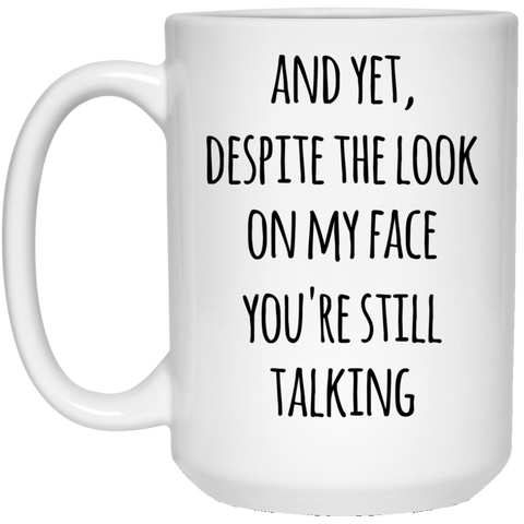 And Yet , Despite the look on my face you're still talking  15 oz. White Mug