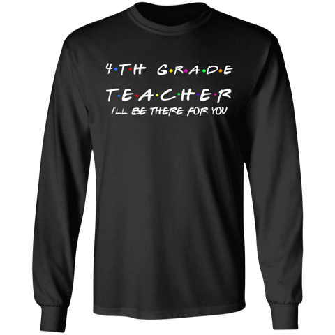 4th Grade Teacher .  I'll be there for you  LS .  T-Shirt