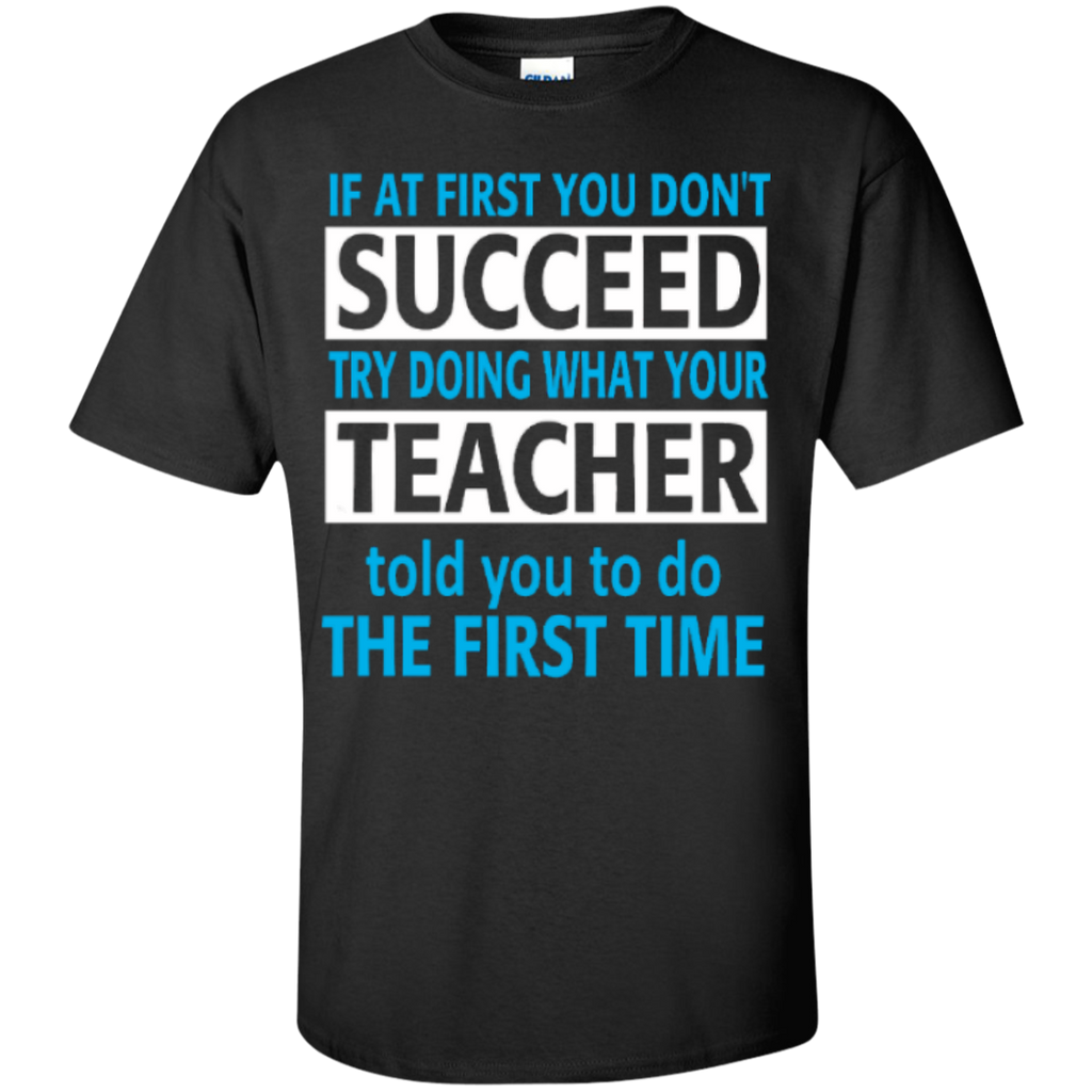 If at First you don't Succeed try doing what your Teacher told you to do the First Time  Cotton T-Shirt - TeachersLoungeShop - 1