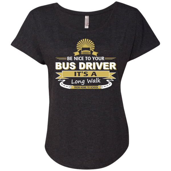 Be Nice to Your Bus Driver It's a Long Walk From Home to School Next Level Ladies Triblend Dolman Sleeve - TeachersLoungeShop - 4