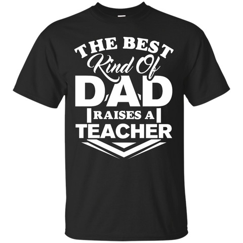 The Best kind of Dad raises a Teacher  Cotton T-Shirt