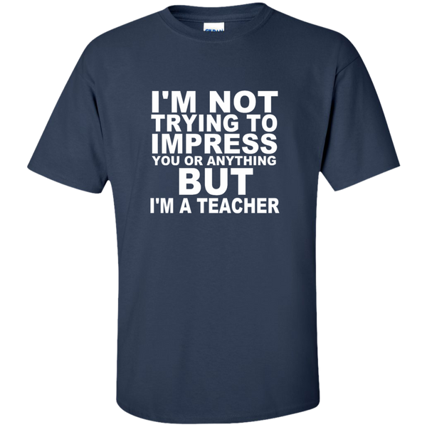 I'm Not Trying to Impress You or Anything But I'm a Teacher Cotton T-Shirt - TeachersLoungeShop - 10