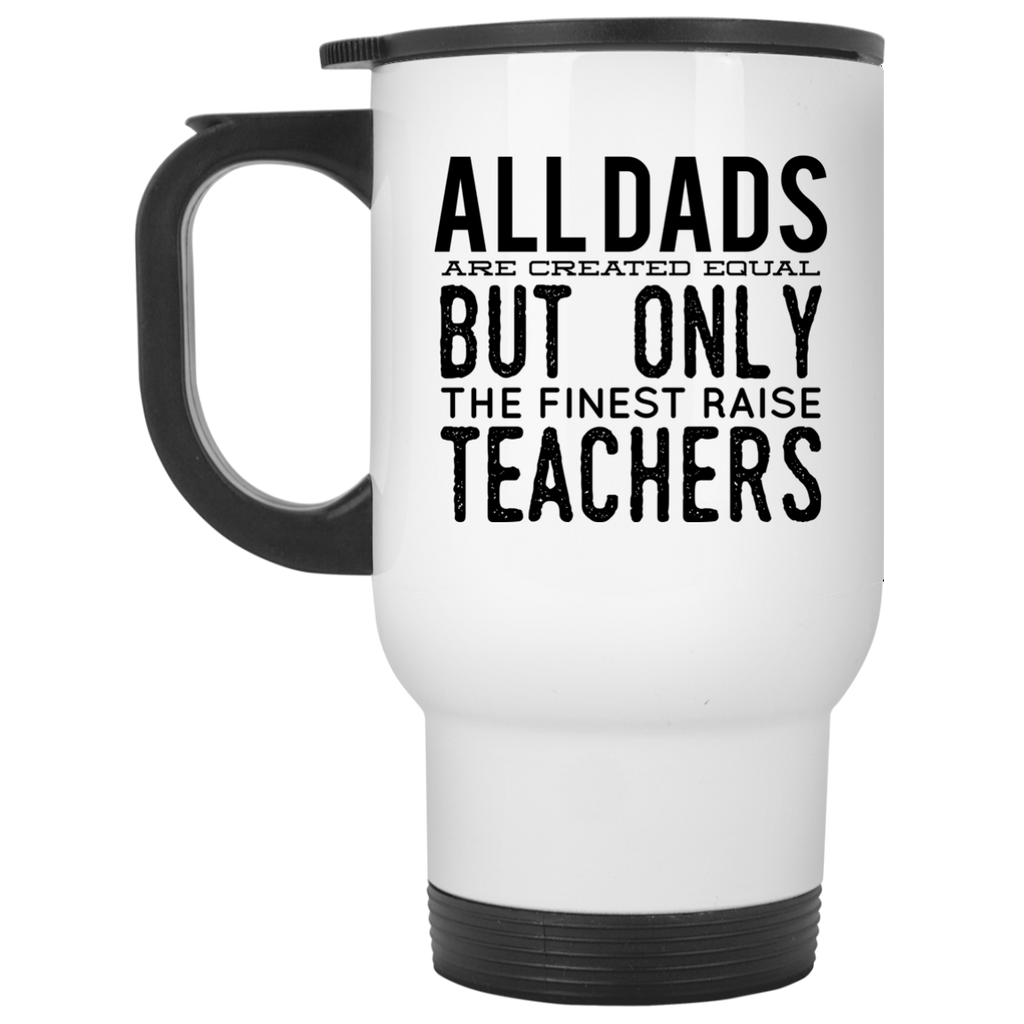 All Dads are created equal but only the finest raise Teachers  Travel Mug