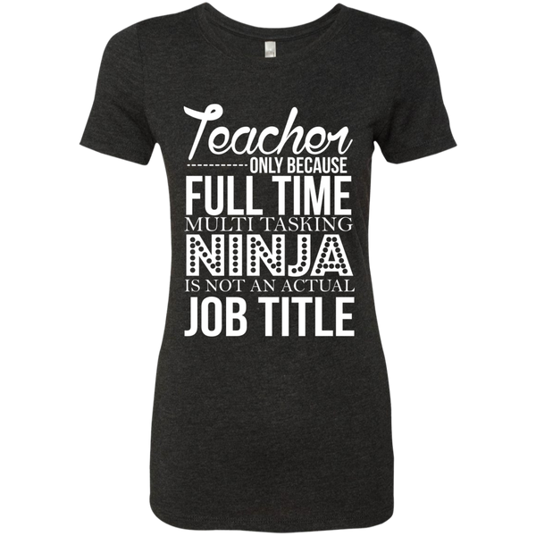 Teacher only Because Full Time Multi Tasking Ninja is not an actual Job Title Next  Level Ladies Triblend T-Shirt - TeachersLoungeShop - 4