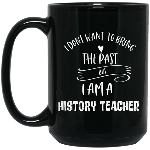 I dont want to bring the past but i am a history teacher 15 oz. Black Mug