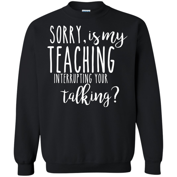 Sorry , is my teaching interrupting your talking Sweatshirt