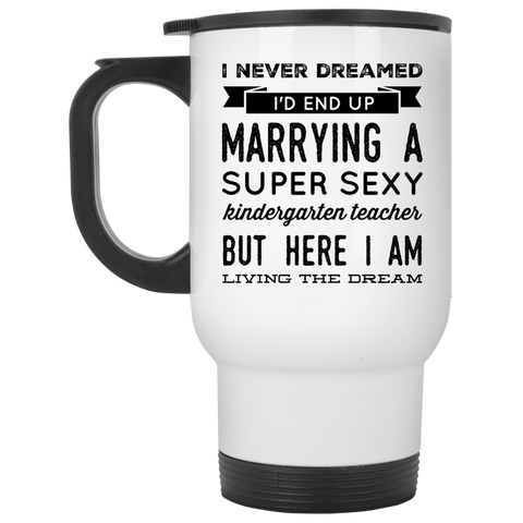 I never dreamed I'd end up marrying a super sexy kindergarten teacher but here i am living the dream   Travel Mug
