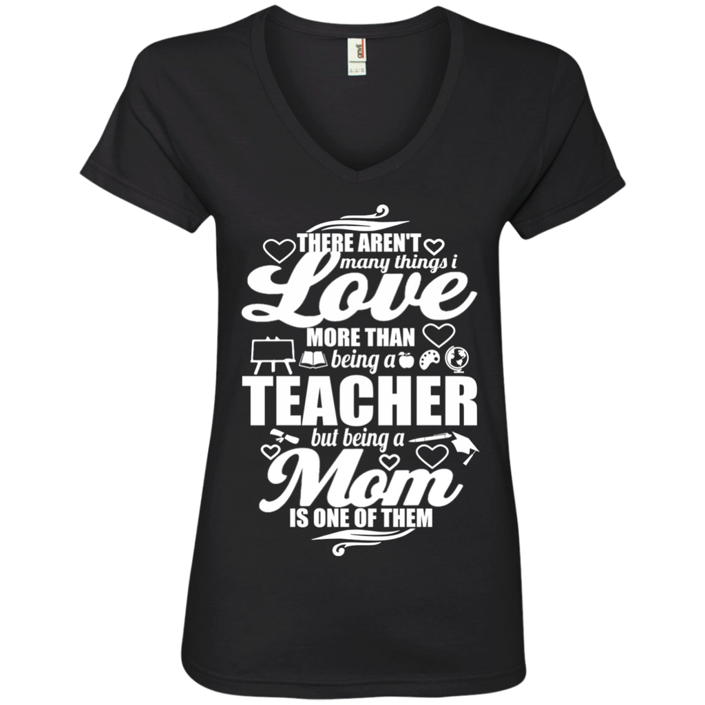 There aren't Many Things I Love More Than Being A Teacher but being a Mom is One of Them  Ladies' V-Neck Tee - TeachersLoungeShop - 1