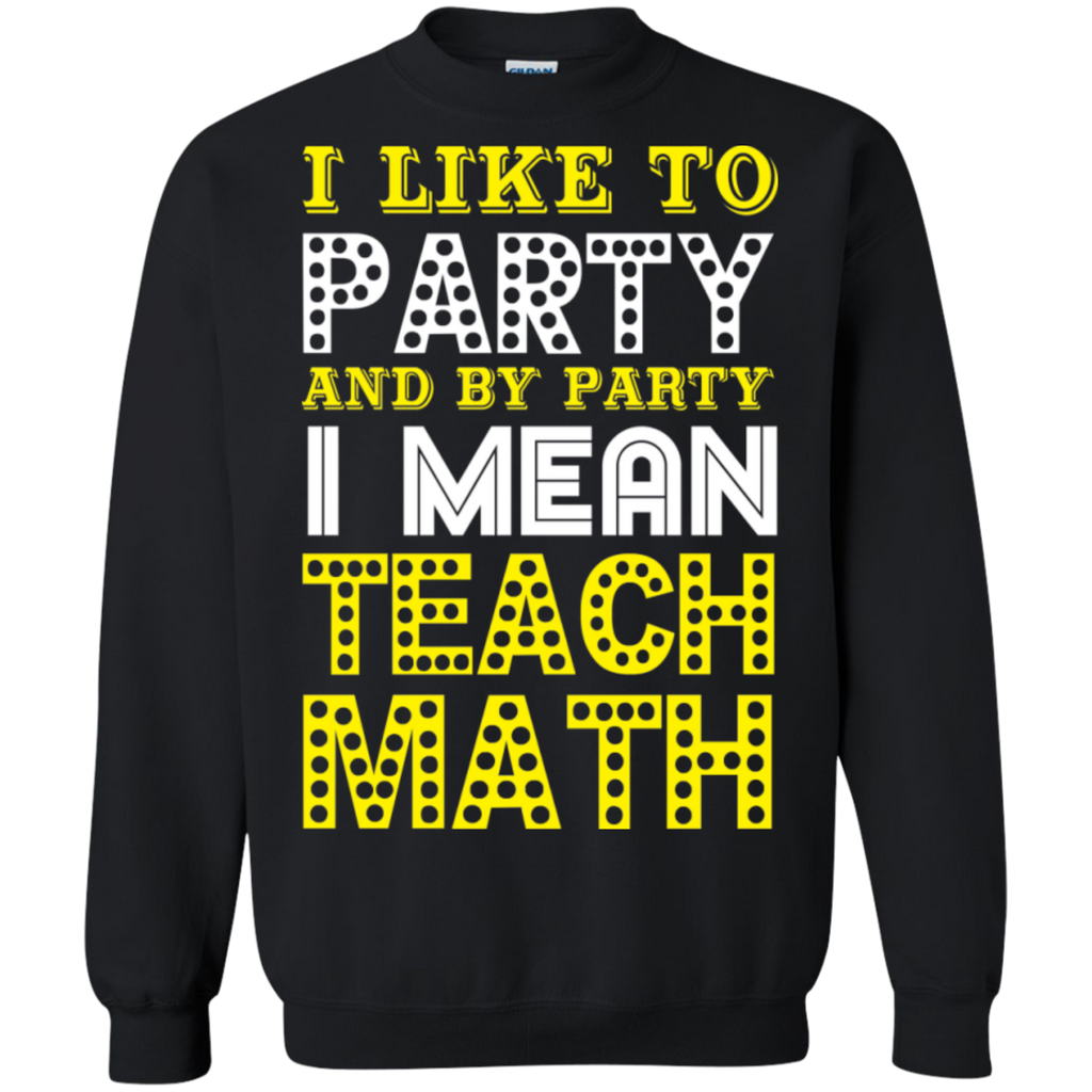 I Like to Party and by Party I mean Teach Math  Crewneck Pullover Sweatshirt  8 oz - TeachersLoungeShop - 1