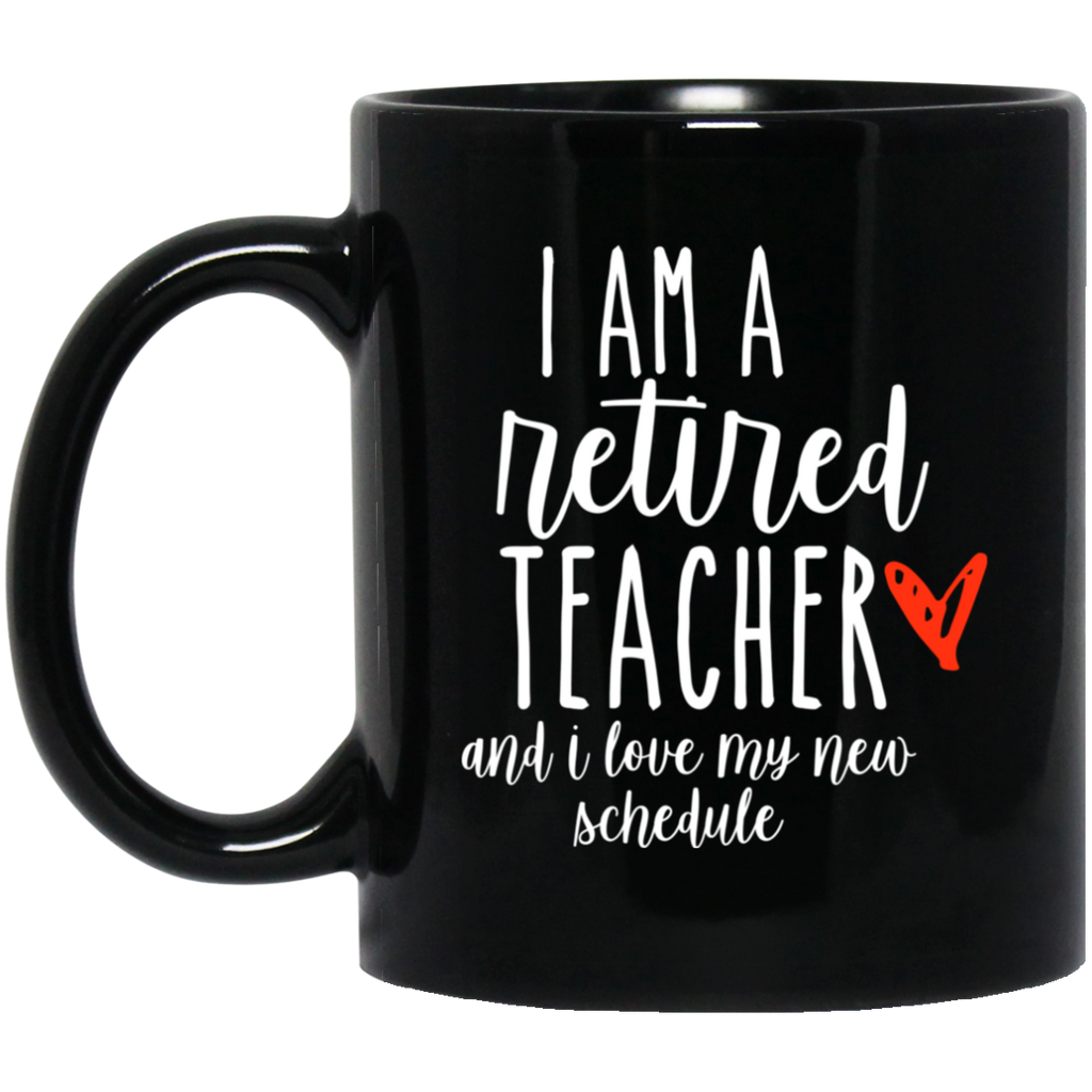 I am a retired Teacher and I love my new schedule  11 oz. Black Mug