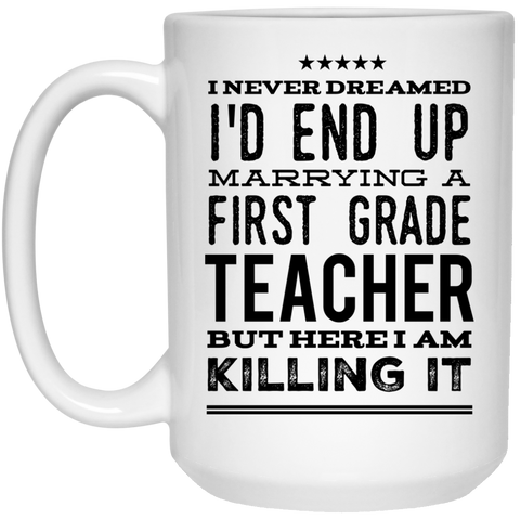 I never dreamed I'd end up marrying a first  grade Teacher but here i am killing it  Mug - 15oz