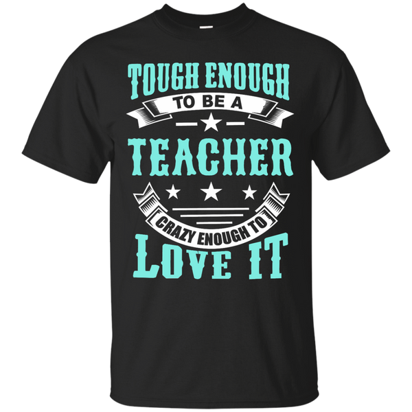 Tough Enough to be a Teacher crazy enough to love it  T-Shirt