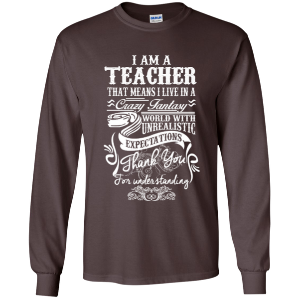 I Am a Teacher That Means I Live in a Crazy Fantasy World with Unrealistic ExpectationsLS Ultra Cotton Tshirt - TeachersLoungeShop - 8