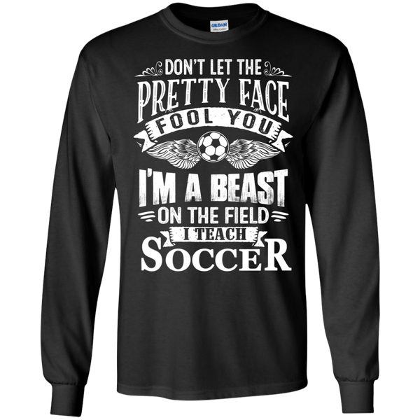 Dont Let the Pretty Face Fool You I'm a Beast on the Field I Teach Soccer LS Ultra Cotton Tshirt - TeachersLoungeShop - 1