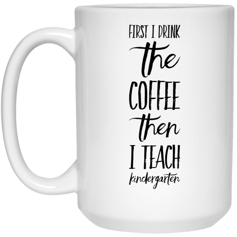 First i drink the coffee then i teach kindergarten  Mug 15oz