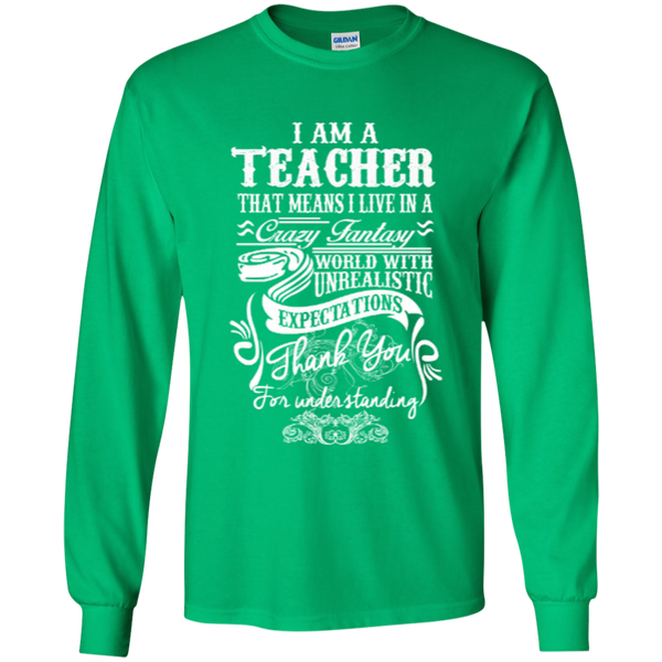 I Am a Teacher That Means I Live in a Crazy Fantasy World with Unrealistic ExpectationsLS Ultra Cotton Tshirt - TeachersLoungeShop - 9