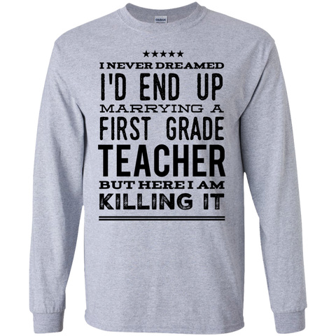 I never dreamed I'd end up marrying a first  grade Teacher but here i am killing it LS  Tshirt