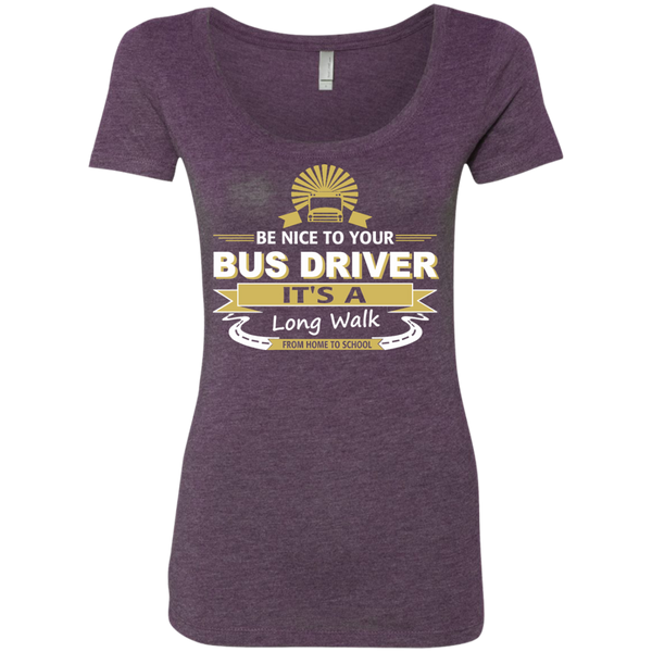 Be Nice to Your Bus Driver It's a Long Walk From Home to School Next Level Ladies Triblend Scoop - TeachersLoungeShop - 4