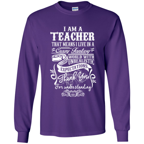 I Am a Teacher That Means I Live in a Crazy Fantasy World with Unrealistic ExpectationsLS Ultra Cotton Tshirt - TeachersLoungeShop - 7