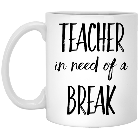 Teacher in need of a break 11 oz. White Mug