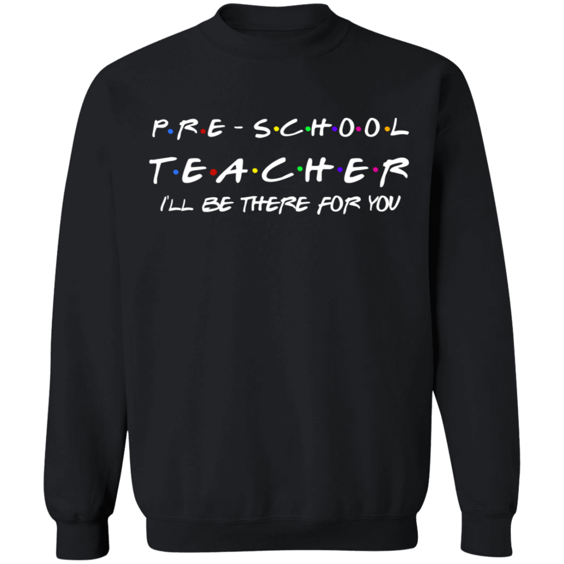 Pre-school Teacher I'll be there for you  Crewneck Pullover Sweatshirt  8 oz.