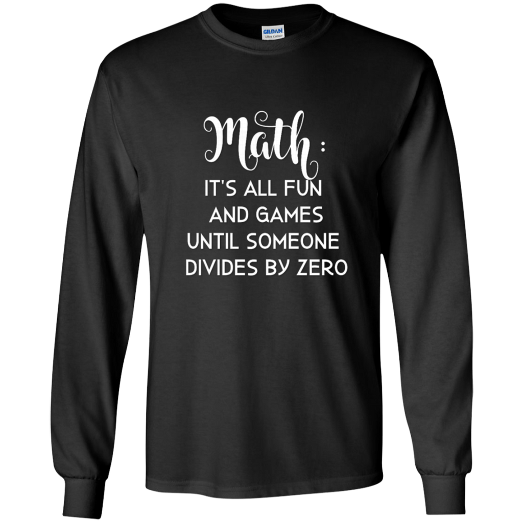 Math is all fun and Games until someone divides by zero  LS Tshirt